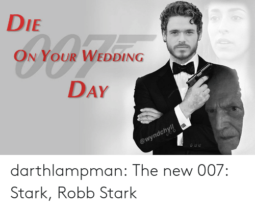 Tumblr, Robb Stark, and Blog: DIE  ON YOUR WEDDING  DAY  @wyndchyll darthlampman:  The new 007: Stark, Robb Stark