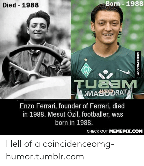 Enzo Ferrari: Died - 1988  Born - 1988  TUBAM  МИАЙОЯАТ  Enzo Ferrari, founder of Ferrari, died  in 1988. Mesut Özil, footballer, was  born in 1988.  СНЕCK OUT MЕМЕРIХ.COM  MEMEPIX.COM Hell of a coincidenceomg-humor.tumblr.com