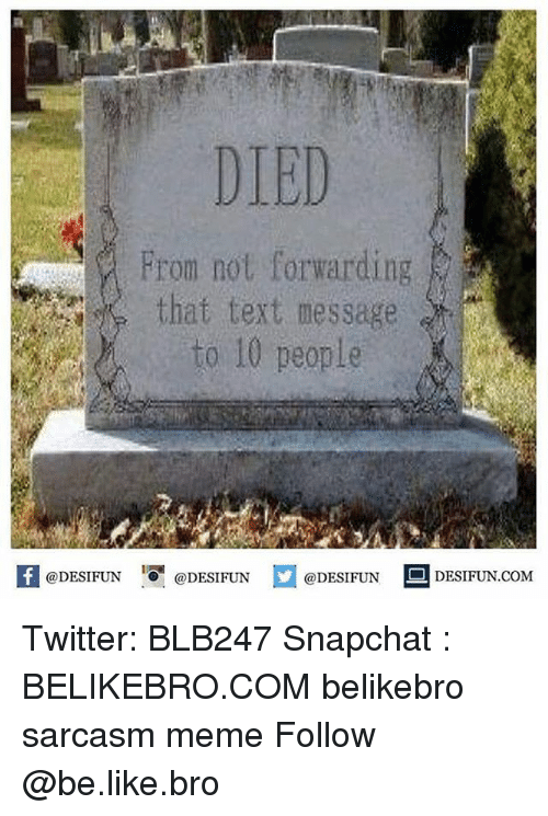 Memeing: DIED  From not forwarding  that text message  to 10 people  @DESIFUN '.0 @DESIFUN  @DESIFUN ■ DESIFUN.COM Twitter: BLB247 Snapchat : BELIKEBRO.COM belikebro sarcasm meme Follow @be.like.bro
