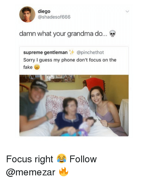 Gentlemane: diego  @shadesof666  damn what your grandma do  supreme gentleman @pinchethot  Sorry I guess my phone don't focus on the  fake Focus right 😂 Follow @memezar 🔥