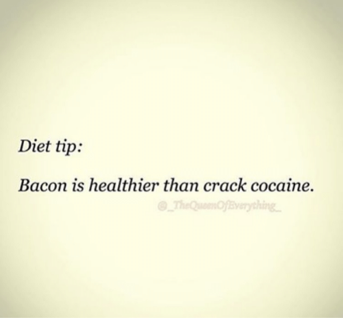 Cocaines: Diet tip:  Bacon is healthier than crack cocaine.