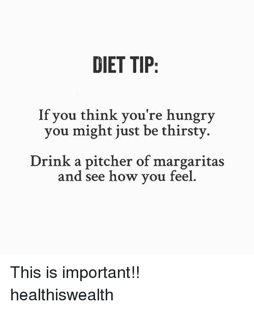 Hungry, Memes, and Thirsty: DIET TIP:  If you think you're hungry  you might just be thirsty  Drink a pitcher of margaritas  and see how vou feel This is important!! healthiswealth