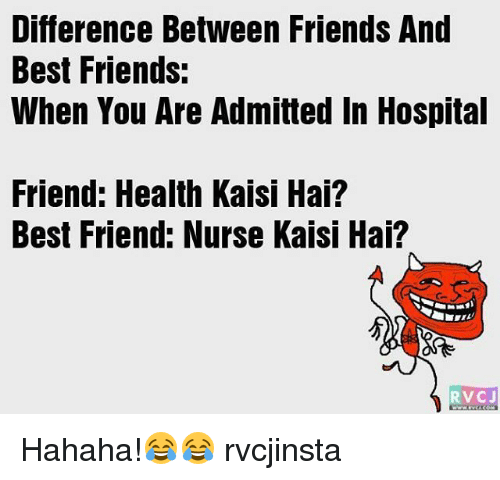 Best Friend, Memes, and Hospital: Difference Between Friends And  Best Friends:  When You Are Admitted In Hospital  Friend: Health Kaisi Hai?  Best Friend: Nurse Kaisi Hai?  RVCJ Hahaha!😂😂 rvcjinsta