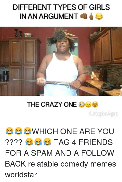 Comedy Memes: DIFFERENT TYPES OF GIRLS  INANARGUMENT  THE CRAZY ONE  Cropio App 😂😂😂WHICH ONE ARE YOU ???? 😂😂😂 TAG 4 FRIENDS FOR A SPAM AND A FOLLOW BACK relatable comedy memes worldstar
