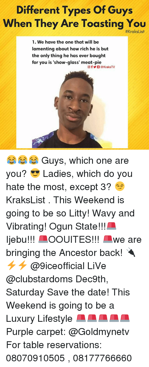 reservations: Different Types Of Guys  When They Are Toasting You  #xraksList  1. We have the one that will be  lamenting about how rich he is but  the only thing he has ever bought  for you is 'show-glass' meat-pie  回f岁O @ KraksTV 😂😂😂 Guys, which one are you? 😎 Ladies, which do you hate the most, except 3? 😏 KraksList . This Weekend is going to be so Litty! Wavy and Vibrating! Ogun State!!!🚨 Ijebu!!! 🚨OOUITES!!! 🚨we are bringing the Ancestor back! 🔌⚡⚡ @9iceofficial LiVe @clubstardoms Dec9th, Saturday Save the date! This Weekend is going to be a Luxury Lifestyle 🚨🚨🚨🚨🚨 Purple carpet: @Goldmynetv For table reservations: 08070910505 , 08177766660