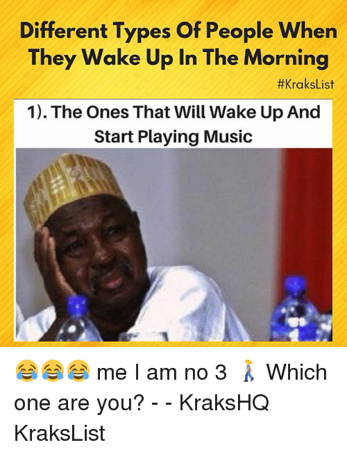 Playing Music: Different Types Of People When  They Wake Up In The Morning  #KraksList  1). The Ones That Will Wake Up And  Start Playing Music 😂😂😂 me I am no 3 🚶♀️ Which one are you? - - KraksHQ KraksList