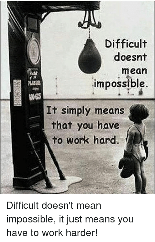 Imposses: Difficult  doesnt  mean  impossible  It simply means  that you have  to work hard Difficult doesn't mean impossible, it just means you have to work harder!