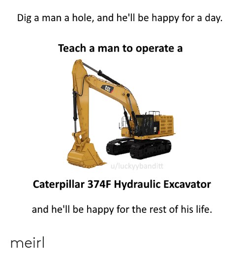 caterpillar: Dig a man a hole, and hell be happy for a day.  Teach a man to operate a  CAT  u/luckyybanditt  Caterpillar 374F Hydraulic Excavator  and he'll be happy for the rest of his life. meirl