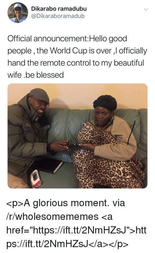 """Beautiful, Blessed, and Hello: Dikarabo ramadubu  @Dikaraboramadub  Official announcement:Hello good  people,the World Cup is over , officially  hand the remote control to my beautiful  wife .be blessed <p>A glorious moment. via /r/wholesomememes <a href=""""https://ift.tt/2NmHZsJ"""">https://ift.tt/2NmHZsJ</a></p>"""