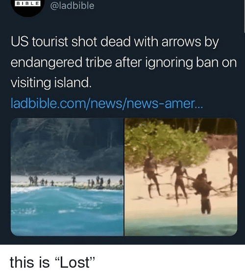 "News, Dank Memes, and Com: DIL@ladbible  US tourist shot dead with arrows by  endangered tribe after ignoring ban on  visiting island  ladbible.com/news/news-amer.. this is ""Lost"""