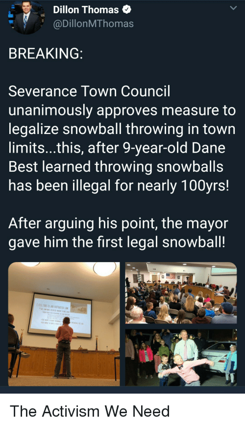 Thes: Dillon Thomas  @DillonMThomas  BREAKING  Severance Town Council  unanimously approves measure to  legalize snowball throwing in town  limits...this, after 9-year-old Dane  Best learned throwing snowballs  has been illegal for nearly 100yrs!  After arguing his point, the mayor  gave him the first legal snowball!  IFEEL THES IS AN OUTDATED LAW  TWE LAW WAS CREATED MANT YEARS AG  ADHD, analety ond  WANT TO RAVE SNDWRALL  KİDS WANI 10EAVf A VOICE IN The Activism We Need
