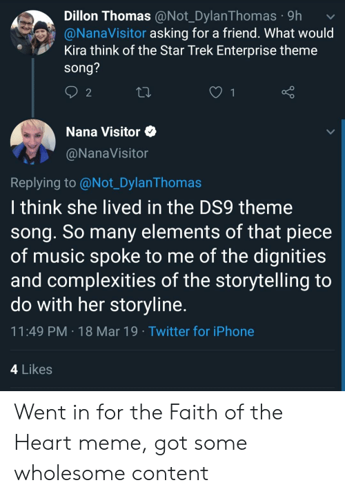 Heart Meme: Dillon Thomas @Not DvlanThomas .9h  @NanaVisitor asking for a friend. What would  Kira think of the Star Trek Enterprise theme  song?  2  Nana Visitor  @NanaVisitor  Replying to @Not_DylanThomas  I think she lived in the DS9 theme  song. So many elements of that piece  of music spoke to me of the dignities  and complexities of the storytelling to  do with her storyline  11:49 PM 18 Mar 19 Twitter for iPhone  4 Likes Went in for the Faith of the Heart meme, got some wholesome content