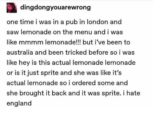 tricked: dingdongyouarewrong  one time i was in a pub in london and  saw lemonade on the menu and i was  like mmmm lemonade!!! but i've been to  australia and been tricked before so i was  like hey is this actual lemonade lemonade  or is it just sprite and she was like it's  actual lemonade so i ordered some and  she brought it back and it was sprite. i hate  england