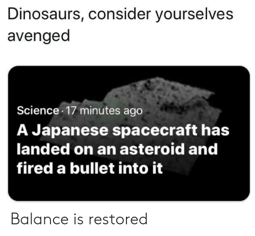 asteroid: Dinosaurs, consider yourselves  avenged  Science 17 minutes ago  A Japanese spacecraft has  landed on an asteroid and  fired a bullet into it Balance is restored