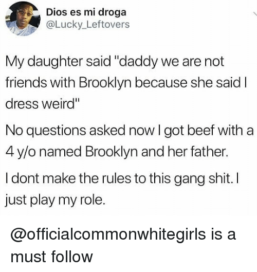 """Beef, Friends, and Shit: Dios es mi droga  aLucky_Leftovers  My daughter said """"daddy we are not  friends with Brooklyn because she said I  dress weird""""  No questions asked now I got beef with a  4 y/o named Brooklyn and her father.  I dont make the rules to this gang shit. I  just play my role. @officialcommonwhitegirls is a must follow"""
