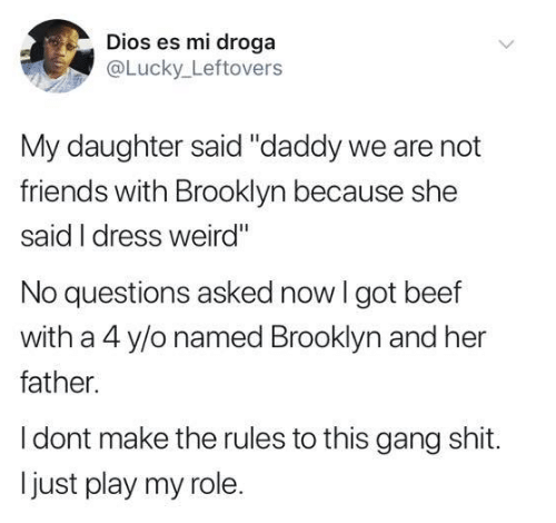 """Brooklyn: Dios es mi droga  @Lucky Leftovers  My daughter said """"daddy we are not  friends with Brooklyn because she  said I dress weird""""  No questions asked now I got beef  with a 4 y/o named Brooklyn and her  father.  I dont make the rules to this gang shit.  just play my role."""