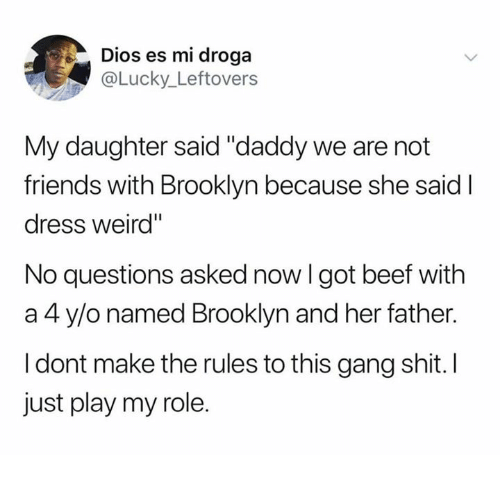 """Beef, Friends, and Shit: Dios es mi droga  @Lucky_Leftovers  My daughter said """"daddy we are not  friends with Brooklyn because she said I  dress weird""""  No questions asked now I got beef with  a 4 y/o named Brooklyn and her father.  I dont make the rules to this gang shit. I  just play my role."""