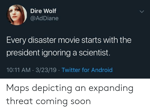 coming soon: Dire Wolf  @AdDiane  Every disaster movie starts with the  president ignoring a scientist  10:11 AM 3/23/19 Twitter for Android Maps depicting an expanding threat coming soon