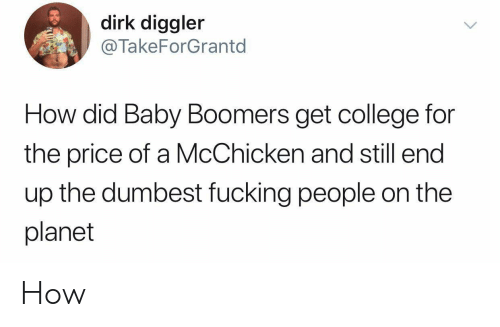 And Still: dirk diggler  @TakeForGrantd  How did Baby Boomers get college for  the price of a McChicken and still end  up the dumbest fucking people on the  planet How