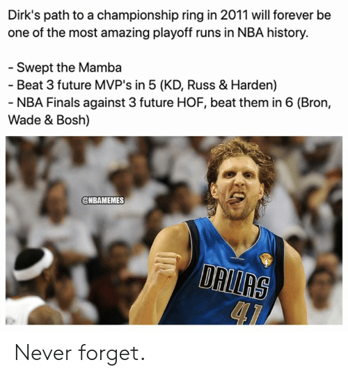 Finals, Future, and Nba: Dirk's path to a championship ring in 2011 will forever be  one of the most amazing playoff runs in NBA history.  - Swept the Mamba  - Beat 3 future MVP's in 5 (KD, Russ & Harden)  - NBA Finals against 3 future HOF, beat them in 6 (Bron,  Wade & Bosh)  @NBAMEMES  DALLAS Never forget.