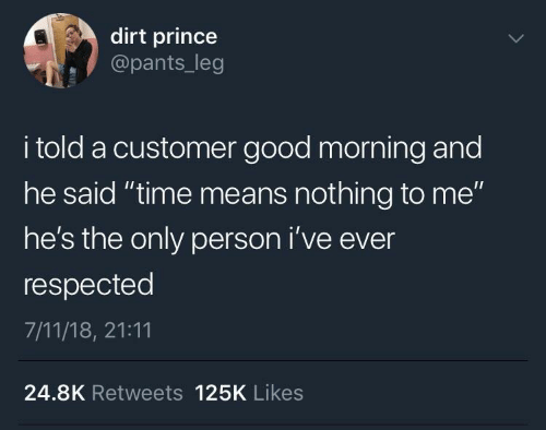 "I Told: dirt prince  @pants_leg  i told a customer good morning and  he said ""time means nothing to me""  he's the only person i've ever  respected  7/11/18, 21:11  24.8K Retweets 125K Likes"