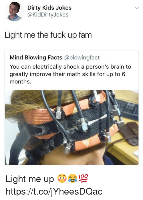 lighted: Dirty Kids Jokes  @KidDirtyJokes  Light me the fuck up fam  Mind Blowing Facts @blowingfact  You can electrically shock a person's brain to  greatly improve their math skills for up to 6  months. Light me up 😳😂💯 https://t.co/jYheesDQac