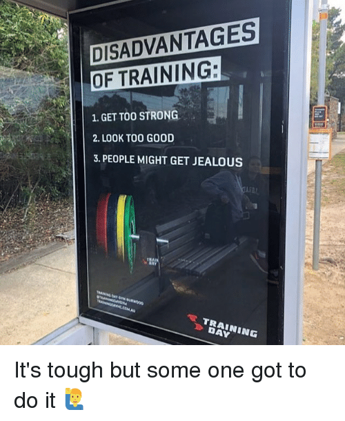 Jealous, Memes, and Good: DISADVANTAGES  OF TRAINING:  1.GET TOO STRONG  2. LOOK TOO GOOD  3. PEOPLE MIGHT GET JEALOUS  》 DAY It's tough but some one got to do it 🙋♂️