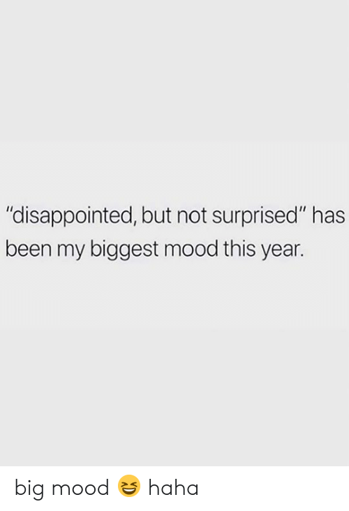"""Big Mood: """"disappointed, but not surprised"""" has  been my biggest mood this year. big mood 😆 haha"""