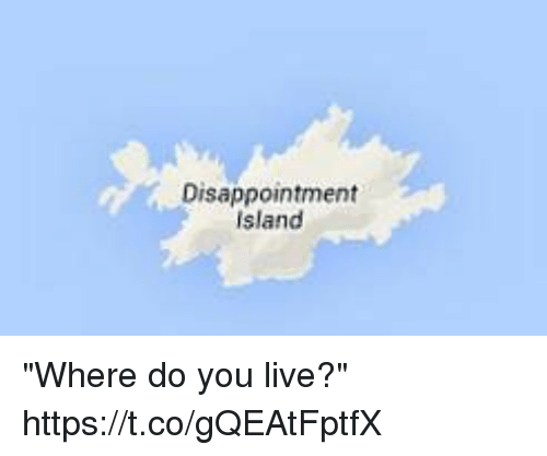 """Live, Girl Memes, and Island: Disappointment  island """"Where do you live?"""" https://t.co/gQEAtFptfX"""