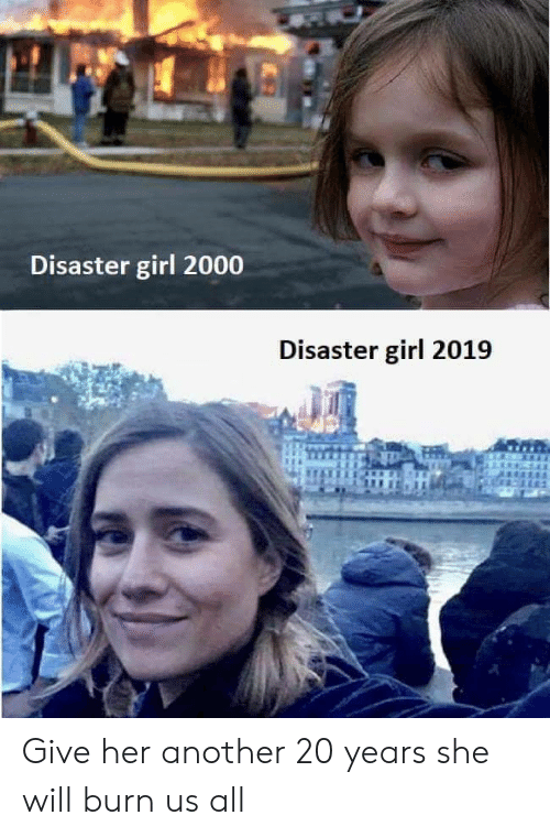 Girl, Another, and Her: Disaster girl 2000  Disaster girl 2019 Give her another 20 years she will burn us all