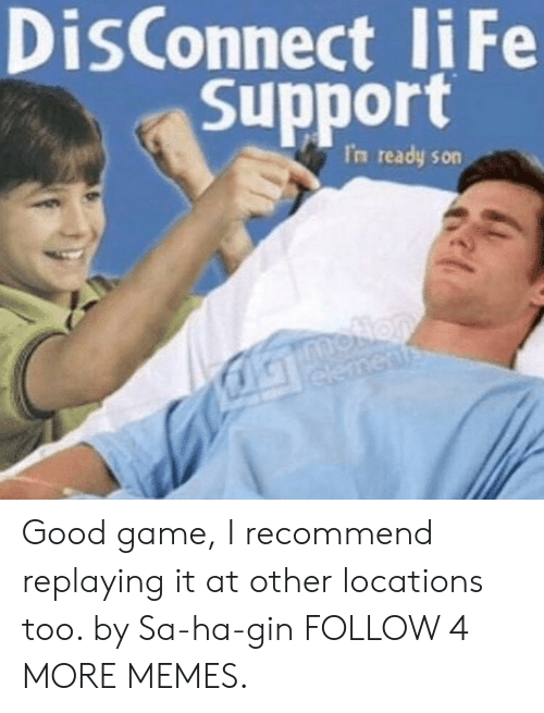 Locations: DisConnect liFe  Support  I'n ready son  moNon  elements Good game, I recommend replaying it at other locations too. by Sa-ha-gin FOLLOW 4 MORE MEMES.