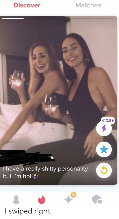 Discover: Discover  Matches  € 0,99  Thave a really shitty personality  but I'm hot I swiped right.