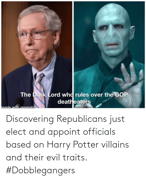 potter: Discovering Republicans just elect and appoint officials based on Harry Potter villains and their evil traits. #Dobblegangers