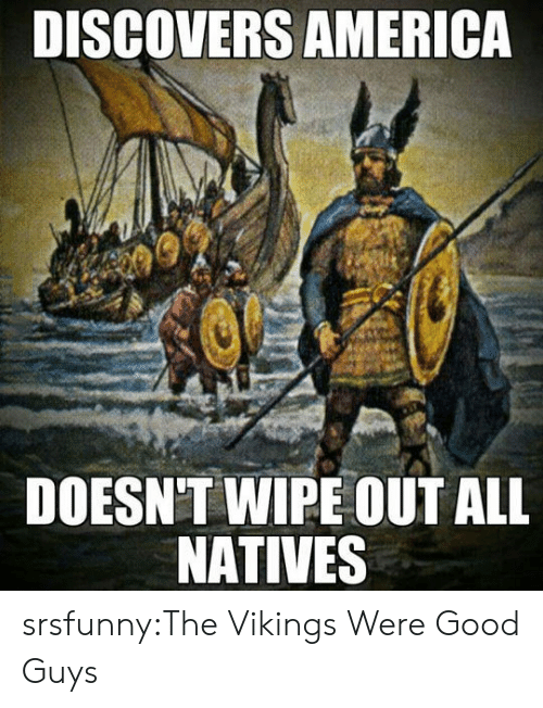 good guys: DISCOVERS AMERICA  DOESN'T WIPE OUT ALL  NATIVES srsfunny:The Vikings Were Good Guys