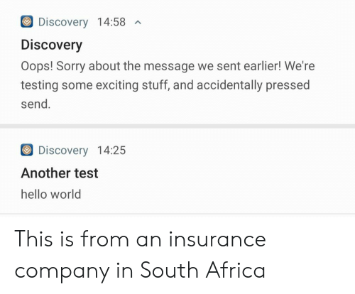 Pressed: Discovery 14:58  A  Discovery  Oops! Sorry about the message we sent earlier! We're  testing some exciting stuff, and accidentally pressed  send.  Discovery 14:25  Another test  hello world This is from an insurance company in South Africa