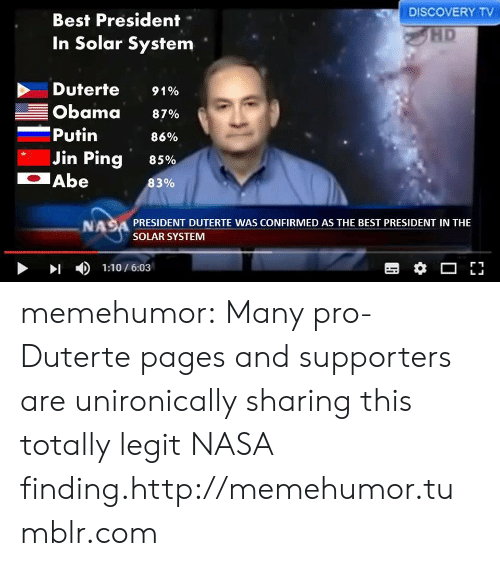 Nasa, Obama, and Tumblr: DISCOVERY TV  Best President-  In Solar System  HD  Duterte 9190  Obama 87%  -Putin  86%  85%  83%  Jin Ping  Abe  NASA PRESIDENT DUTERTE WAS CONFIRMED AS THE BEST PRESIDENT IN THE  SOLAR SYSTEM  >1  )  1:10 / 6:03 memehumor:  Many pro-Duterte pages and supporters are unironically sharing this totally legit NASA finding.http://memehumor.tumblr.com