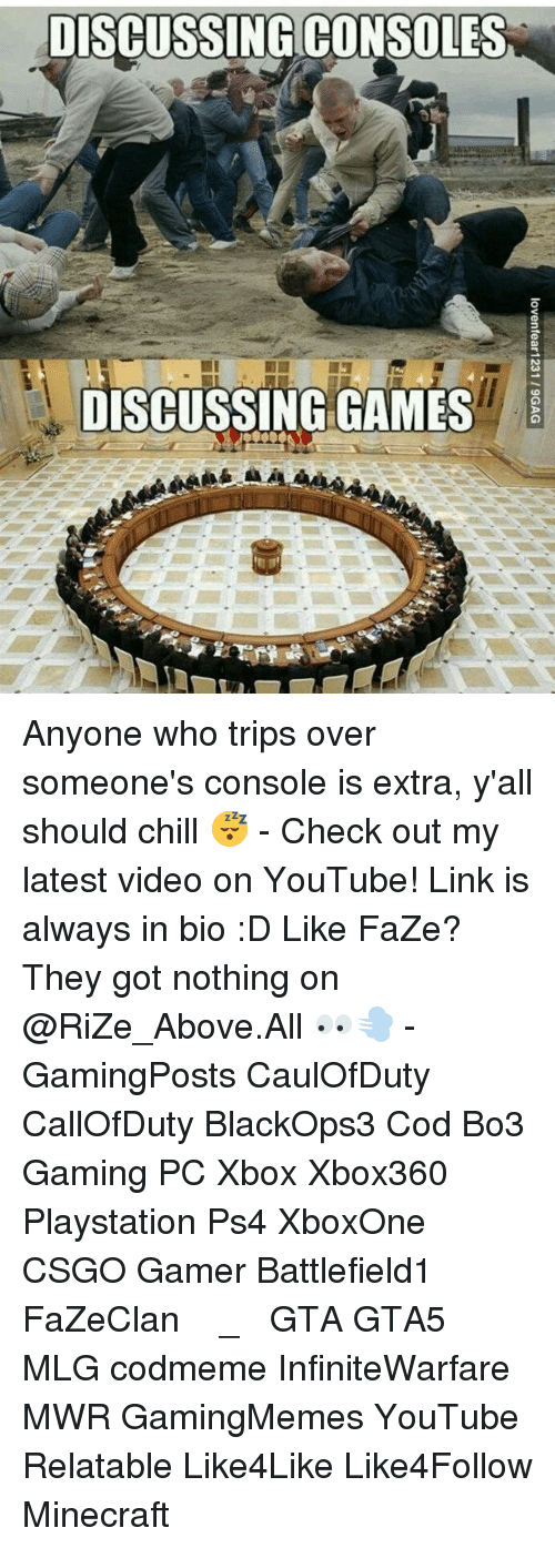 Relatible: DISCUSSING CONSOLES  DISCUSSING GAMES Anyone who trips over someone's console is extra, y'all should chill 😴 - Check out my latest video on YouTube! Link is always in bio :D Like FaZe? They got nothing on @RiZe_Above.All 👀💨 - GamingPosts CaulOfDuty CallOfDuty BlackOps3 Cod Bo3 Gaming PC Xbox Xbox360 Playstation Ps4 XboxOne CSGO Gamer Battlefield1 FaZeClan بوس_ستيشن GTA GTA5 MLG codmeme InfiniteWarfare MWR GamingMemes YouTube Relatable Like4Like Like4Follow Minecraft