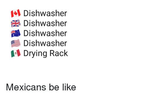 Be Like, Like, and Mexicans: Dishwasher  Dishwasher  Dishwasher  Dishwasher  Drying Rack Mexicans be like