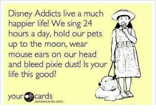 Your E Cards: Disney Addicts live a much  happier life! We sing 24  hours a day, hold our pets  up to the moon, wear  mouse ears o  and bleed pixie dust! Is your  life this good?  n our head  your@cards  your e cards  someecards.com