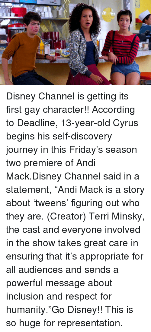 """self discovery: Disney Channel is getting its first gay character!!According to Deadline, 13-year-old Cyrus begins his self-discovery journey in this Friday's season two premiere of Andi Mack.Disney Channel said in a statement,""""Andi Mack is a story about 'tweens' figuring out who they are. (Creator) Terri Minsky, the cast and everyone involved in the show takes great care in ensuring that it's appropriate for all audiences and sends a powerful message about inclusion and respect for humanity.""""Go Disney!! This is so huge for representation."""