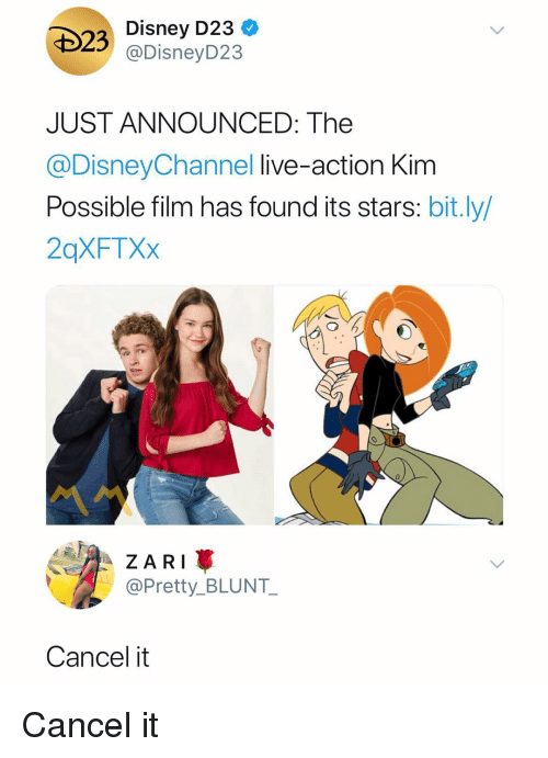 Kim Possible: Disney D23 <  @DisneyD23  JUST ANNOUNCED: The  @DisneyChannel live-action Kim  Possible film has found its stars: bit.ly  2qXFTXx  0  ZAR  @Pretty_BLUNT  Cancel it Cancel it