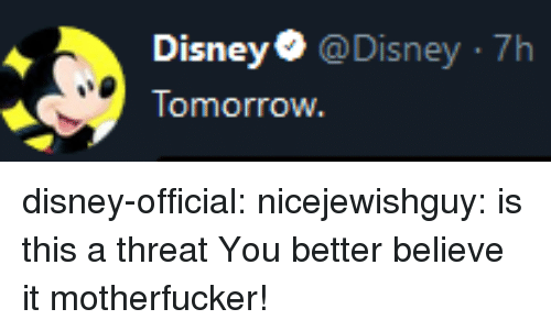 Disney, Tumblr, and Blog: Disney@Disney 7h  Tomorrow disney-official: nicejewishguy: is this a threat You better believe it motherfucker!