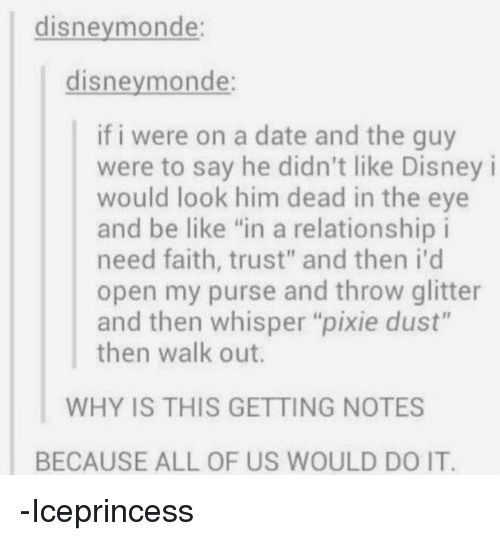 "pixies: disney monde:  disneymonde:  if i were on a date and the guy  were to say he didn't like Disney i  would look him dead in the eye  and be like ""in a relationship i  need faith, trust"" and then i'd  open my purse and throw glitter  and then whisper ""pixie dust""  then walk out.  WHY IS THIS GETTING NOTES  BECAUSE ALL OF US WOULD DO IT. -Iceprincess"