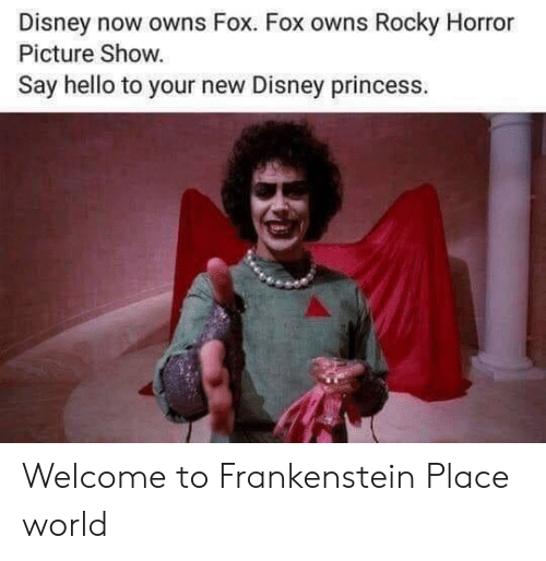 frankenstein: Disney now owns Fox. Fox owns Rocky Horror  Picture Show.  Say hello to your new Disney princess. Welcome to Frankenstein Place world