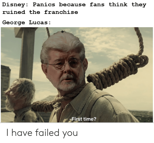 George Lucas: Disney: Panics because fans think they  ruined the franchise  George Lucas:  First time? I have failed you