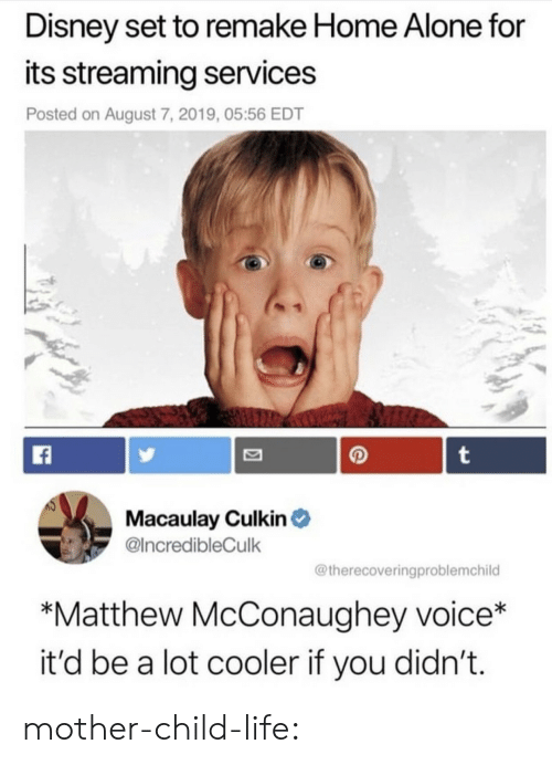 Home Alone: Disney set to remake Home Alone for  its streaming services  Posted on August 7, 2019, 05:56 EDT  t  Macaulay Culkin  @IncredibleCulk  @therecoveringproblemchild  *Matthew McConaughey voice*  it'd be a lot cooler if you didn't. mother-child-life: