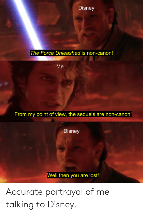 unleashed: Disney  The Force Unleashed is non-canon!  Me  From my point of view, the sequels are non-canon!  Disney  ell then you are lost! Accurate portrayal of me talking to Disney.