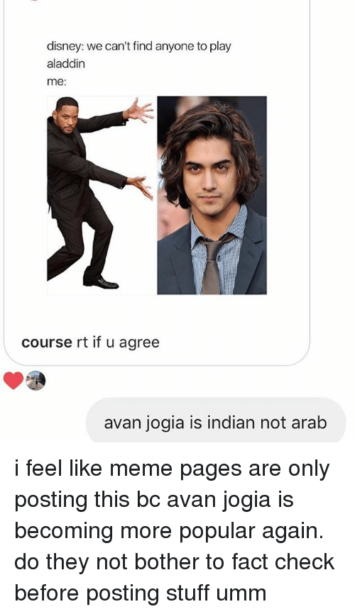 Fact Check: disney: we can't find anyone to play  aladdin  me:  course rt if u agree  avan jogia is indian not arab i feel like meme pages are only posting this bc avan jogia is becoming more popular again. do they not bother to fact check before posting stuff umm