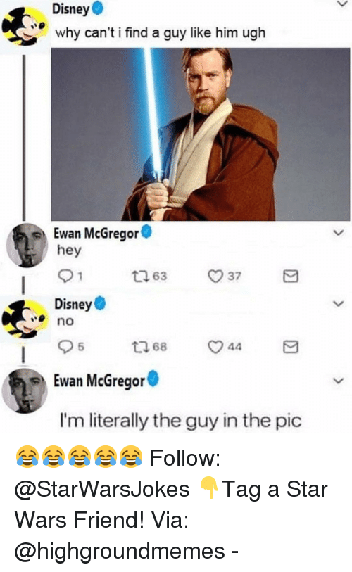 mcgregor: Disney  why can't i find a guy like him ugh  Ewan McGregor  hey  163 37  Disney  no  5  Ewan McGregor  I'm literally the guy in the pic 😂😂😂😂😂 Follow: @StarWarsJokes 👇Tag a Star Wars Friend! Via: @highgroundmemes -