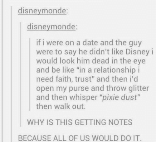 "pixies: disneymonde:  disneymonde:  if i were on a date and the guy  were to say he didn't like Disney i  would look him dead in the eye  and be like ""in a relationship i  need faith, trust"" and then i'd  open my purse and throw glitter  and then whisper ""pixie dust""  then walk out.  WHY IS THIS GETTING NOTES  BECAUSE ALL OF US WOULD DO IT."